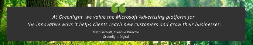 Wir bei Greenlight schätzen die MicrosoftAdvertising-Plattform, da sie Unternehmen die Möglichkeit bietet, auf innovative Weise neue Kunden zu erreichen und das Business wachsen zu lassen.
