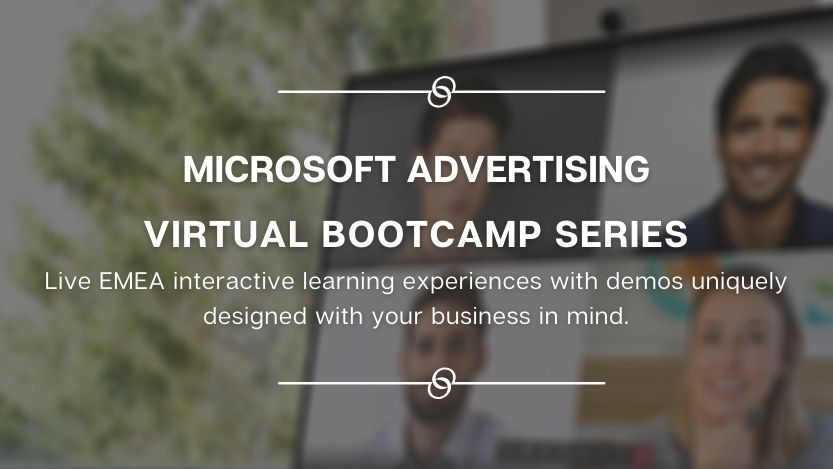 Microsoft Advertising virtual bootcamp series – Live EMEA interactive learning experiences with demos uniquely designed with your business in mind.