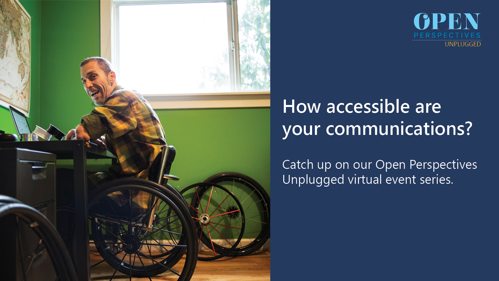 Image of man in a wheelchair including the title 'How accessible are your communications? Catch up on our Open Perspectives Unplugged virtual event series.'